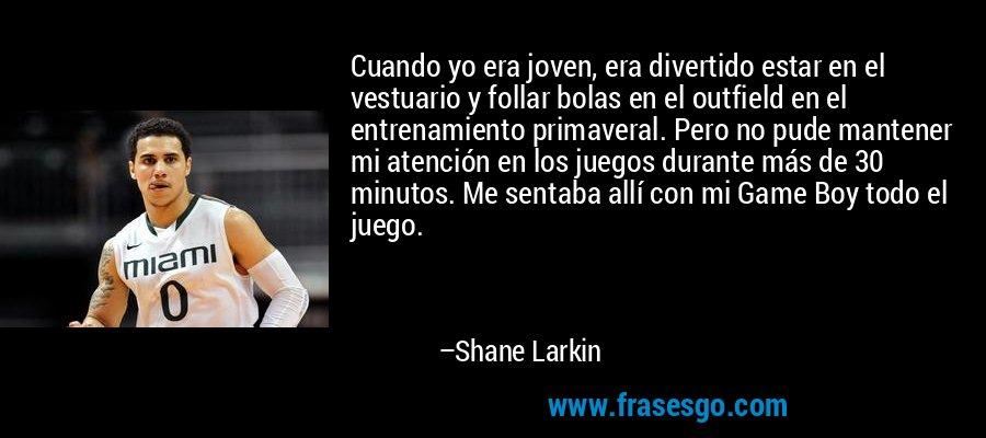 Cuando yo era joven, era divertido estar en el vestuario y follar bolas en el outfield en el entrenamiento primaveral. Pero no pude mantener mi atención en los juegos durante más de 30 minutos. Me sentaba allí con mi Game Boy todo el juego. – Shane Larkin