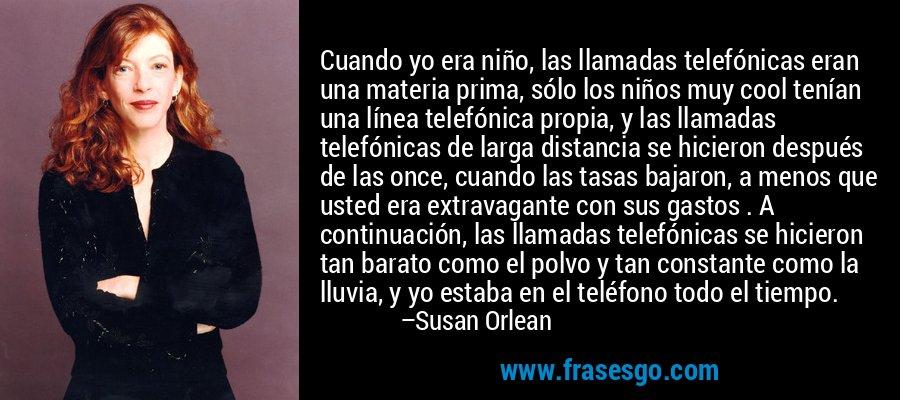 Cuando yo era niño, las llamadas telefónicas eran una materia prima, sólo los niños muy cool tenían una línea telefónica propia, y las llamadas telefónicas de larga distancia se hicieron después de las once, cuando las tasas bajaron, a menos que usted era extravagante con sus gastos . A continuación, las llamadas telefónicas se hicieron tan barato como el polvo y tan constante como la lluvia, y yo estaba en el teléfono todo el tiempo. – Susan Orlean