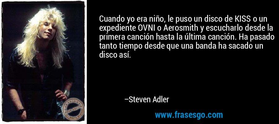 Cuando yo era niño, le puso un disco de KISS o un expediente OVNI o Aerosmith y escucharlo desde la primera canción hasta la última canción. Ha pasado tanto tiempo desde que una banda ha sacado un disco así. – Steven Adler