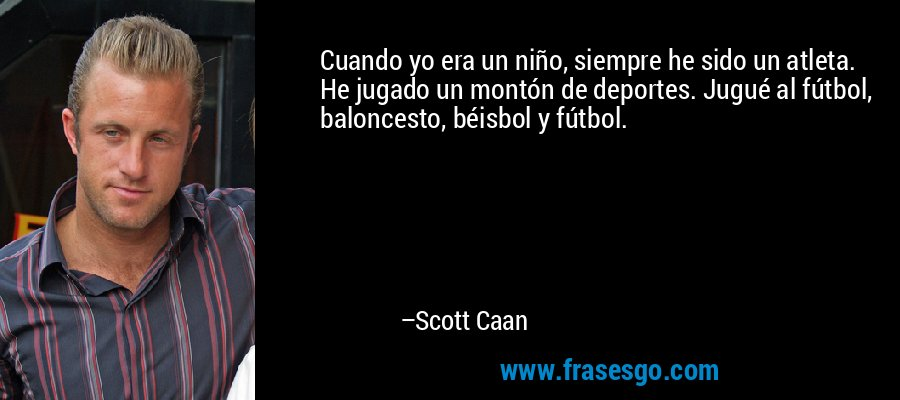 Cuando yo era un niño, siempre he sido un atleta. He jugado un montón de deportes. Jugué al fútbol, baloncesto, béisbol y fútbol. – Scott Caan