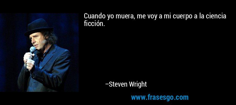 Cuando yo muera, me voy a mi cuerpo a la ciencia ficción. – Steven Wright
