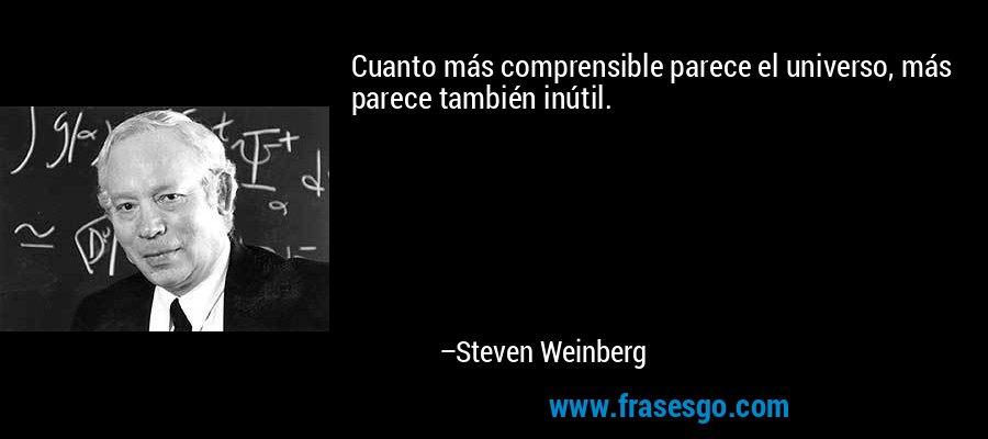 Cuanto más comprensible parece el universo, más parece también inútil. – Steven Weinberg