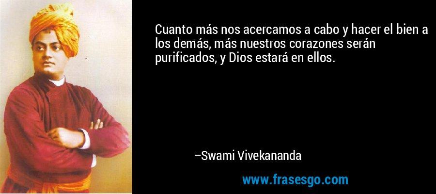 Cuanto más nos acercamos a cabo y hacer el bien a los demás, más nuestros corazones serán purificados, y Dios estará en ellos. – Swami Vivekananda