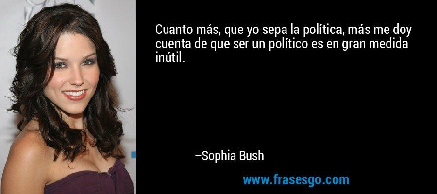 Cuanto más, que yo sepa la política, más me doy cuenta de que ser un político es en gran medida inútil. – Sophia Bush