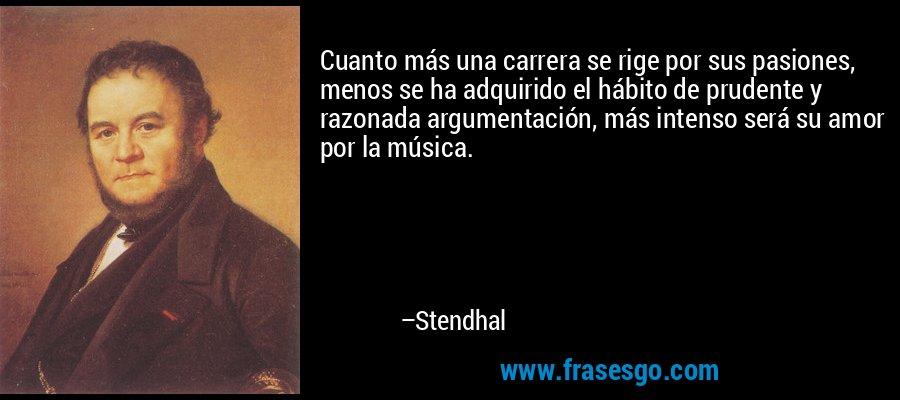 Cuanto más una carrera se rige por sus pasiones, menos se ha adquirido el hábito de prudente y razonada argumentación, más intenso será su amor por la música. – Stendhal
