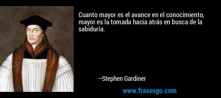 Cuanto mayor es el avance en el conocimiento, mayor es la tomada hacia atrás en busca de la sabiduría. – Stephen Gardiner