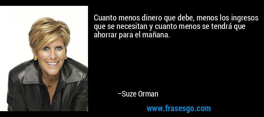Cuanto menos dinero que debe, menos los ingresos que se necesitan y cuanto menos se tendrá que ahorrar para el mañana. – Suze Orman