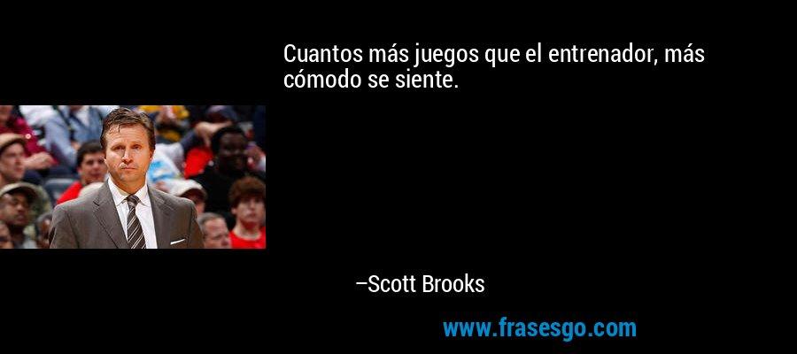 Cuantos más juegos que el entrenador, más cómodo se siente. – Scott Brooks
