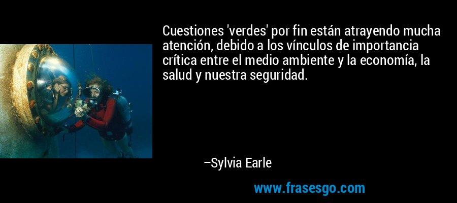Cuestiones 'verdes' por fin están atrayendo mucha atención, debido a los vínculos de importancia crítica entre el medio ambiente y la economía, la salud y nuestra seguridad. – Sylvia Earle
