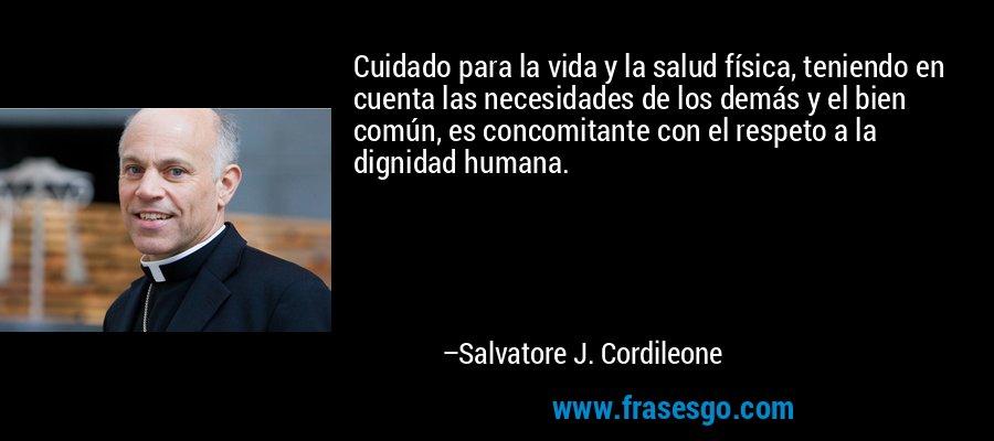 Cuidado para la vida y la salud física, teniendo en cuenta las necesidades de los demás y el bien común, es concomitante con el respeto a la dignidad humana. – Salvatore J. Cordileone