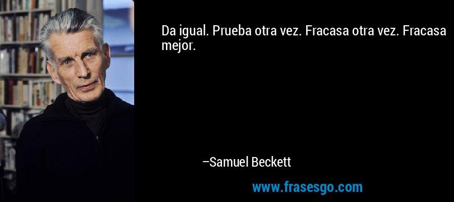 Da igual. Prueba otra vez. Fracasa otra vez. Fracasa mejor. – Samuel Beckett