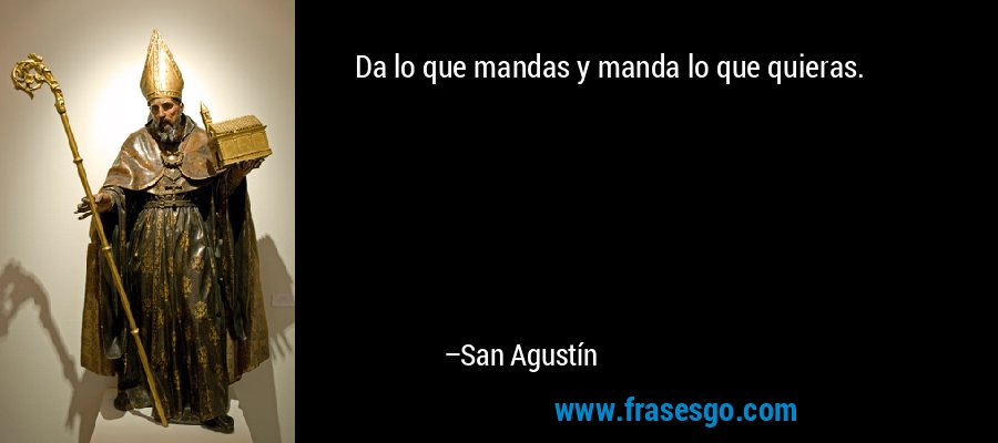Da lo que mandas y manda lo que quieras. – San Agustín