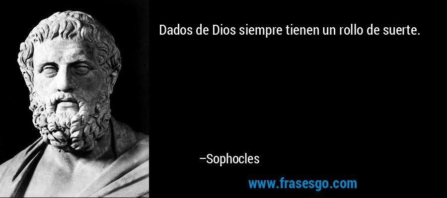 Dados de Dios siempre tienen un rollo de suerte. – Sophocles