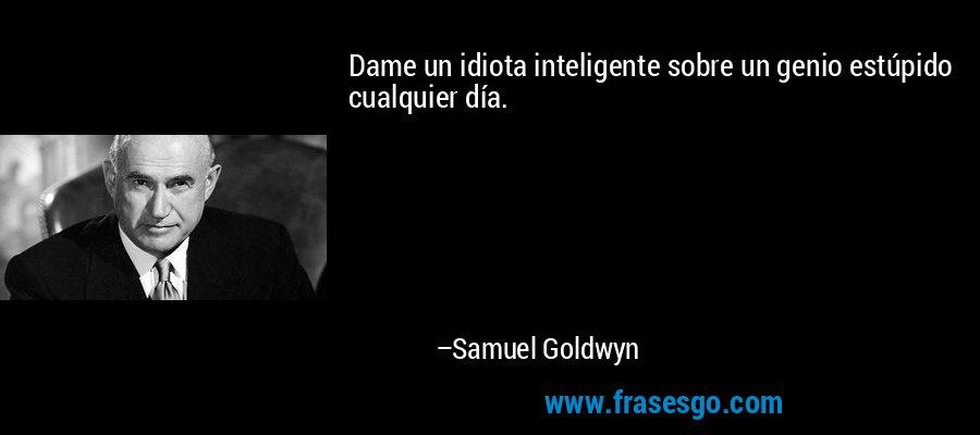 Dame un idiota inteligente sobre un genio estúpido cualquier día. – Samuel Goldwyn