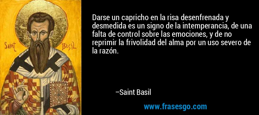 Darse un capricho en la risa desenfrenada y desmedida es un signo de la intemperancia, de una falta de control sobre las emociones, y de no reprimir la frivolidad del alma por un uso severo de la razón. – Saint Basil