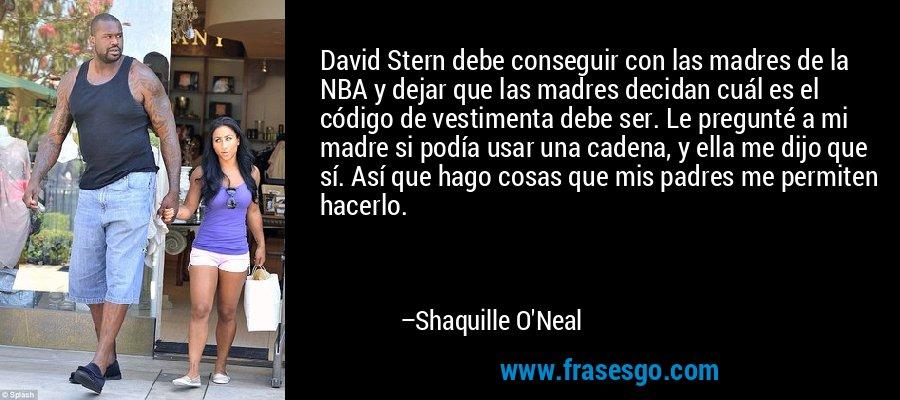 David Stern debe conseguir con las madres de la NBA y dejar que las madres decidan cuál es el código de vestimenta debe ser. Le pregunté a mi madre si podía usar una cadena, y ella me dijo que sí. Así que hago cosas que mis padres me permiten hacerlo. – Shaquille O'Neal
