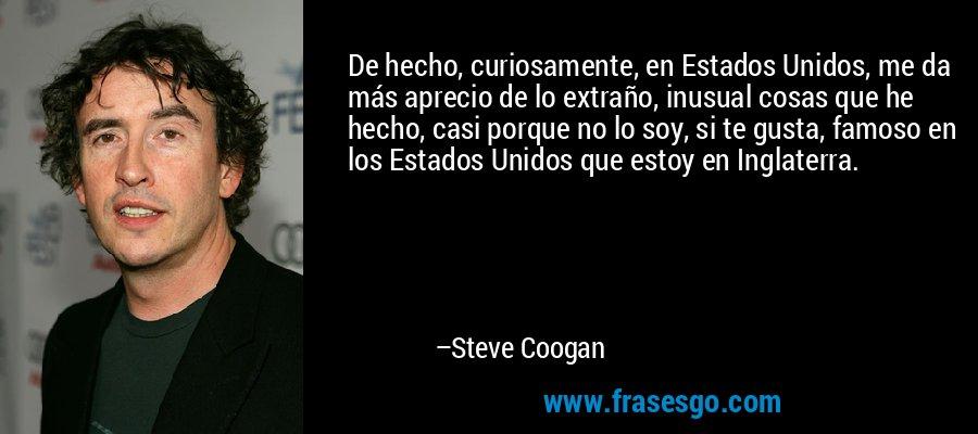 De hecho, curiosamente, en Estados Unidos, me da más aprecio de lo extraño, inusual cosas que he hecho, casi porque no lo soy, si te gusta, famoso en los Estados Unidos que estoy en Inglaterra. – Steve Coogan
