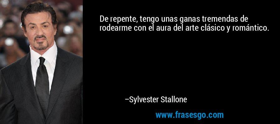 De repente, tengo unas ganas tremendas de rodearme con el aura del arte clásico y romántico. – Sylvester Stallone