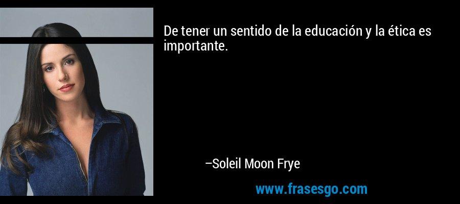De tener un sentido de la educación y la ética es importante. – Soleil Moon Frye
