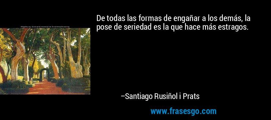 De todas las formas de engañar a los demás, la pose de seriedad es la que hace más estragos. – Santiago Rusiñol i Prats