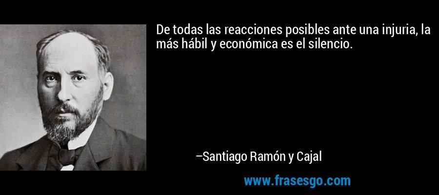 De todas las reacciones posibles ante una injuria, la más hábil y económica es el silencio. – Santiago Ramón y Cajal