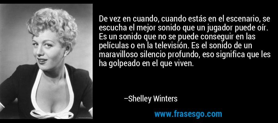 De vez en cuando, cuando estás en el escenario, se escucha el mejor sonido que un jugador puede oír. Es un sonido que no se puede conseguir en las películas o en la televisión. Es el sonido de un maravilloso silencio profundo, eso significa que les ha golpeado en el que viven. – Shelley Winters