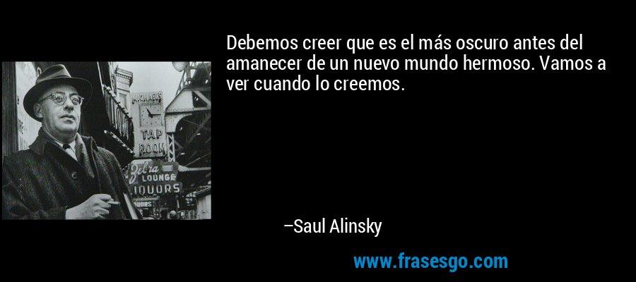 Debemos creer que es el más oscuro antes del amanecer de un nuevo mundo hermoso. Vamos a ver cuando lo creemos. – Saul Alinsky