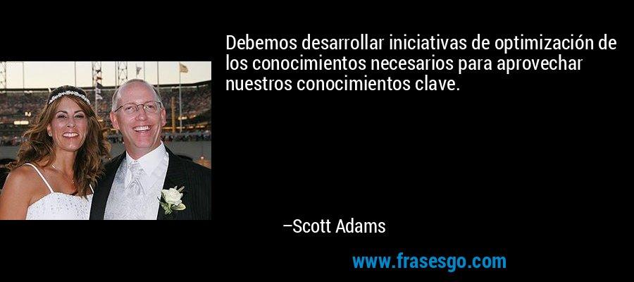 Debemos desarrollar iniciativas de optimización de los conocimientos necesarios para aprovechar nuestros conocimientos clave. – Scott Adams