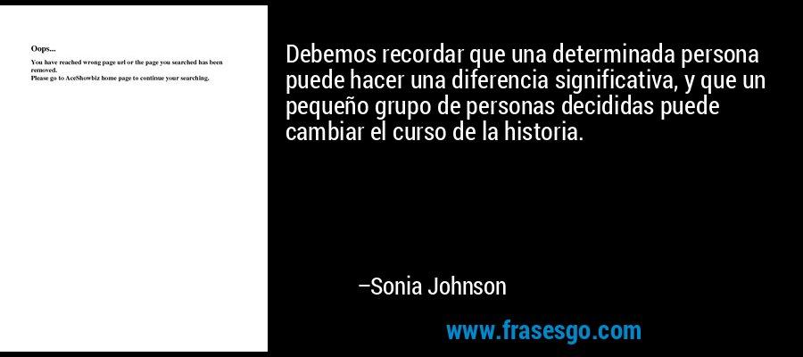 Debemos recordar que una determinada persona puede hacer una diferencia significativa, y que un pequeño grupo de personas decididas puede cambiar el curso de la historia. – Sonia Johnson