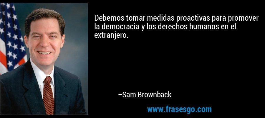 Debemos tomar medidas proactivas para promover la democracia y los derechos humanos en el extranjero. – Sam Brownback