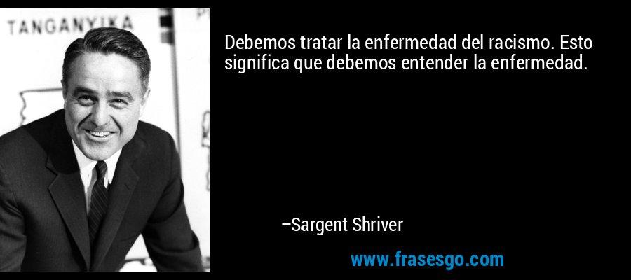 Debemos tratar la enfermedad del racismo. Esto significa que debemos entender la enfermedad. – Sargent Shriver