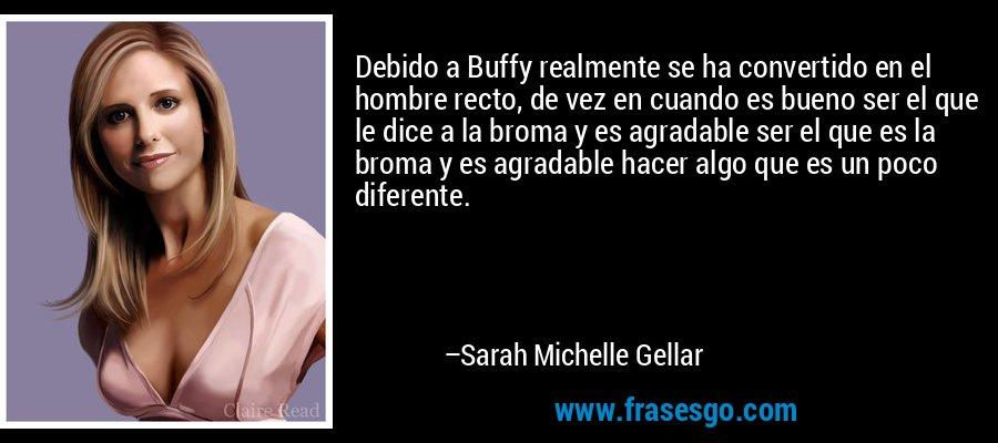 Debido a Buffy realmente se ha convertido en el hombre recto, de vez en cuando es bueno ser el que le dice a la broma y es agradable ser el que es la broma y es agradable hacer algo que es un poco diferente. – Sarah Michelle Gellar