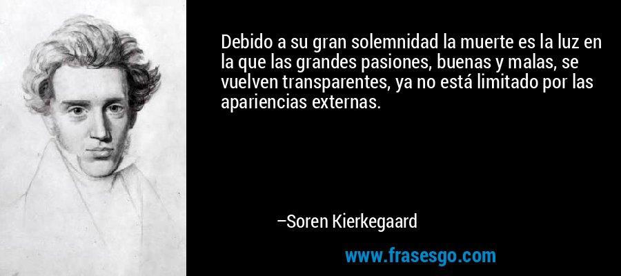 Debido a su gran solemnidad la muerte es la luz en la que las grandes pasiones, buenas y malas, se vuelven transparentes, ya no está limitado por las apariencias externas. – Soren Kierkegaard