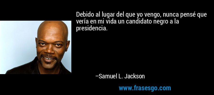 Debido al lugar del que yo vengo, nunca pensé que vería en mi vida un candidato negro a la presidencia. – Samuel L. Jackson