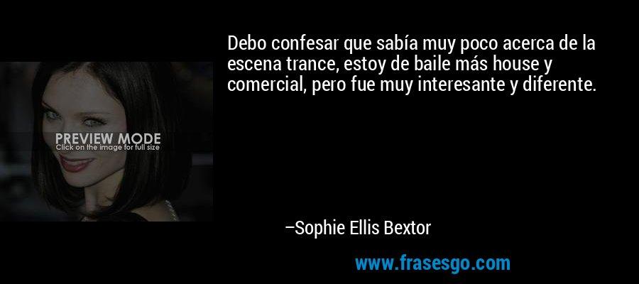 Debo confesar que sabía muy poco acerca de la escena trance, estoy de baile más house y comercial, pero fue muy interesante y diferente. – Sophie Ellis Bextor