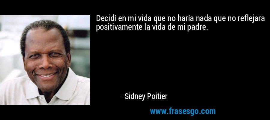 Decidí en mi vida que no haría nada que no reflejara positivamente la vida de mi padre. – Sidney Poitier