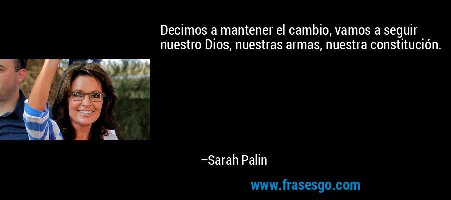 Decimos a mantener el cambio, vamos a seguir nuestro Dios, nuestras armas, nuestra constitución. – Sarah Palin