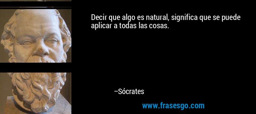 Decir que algo es natural, significa que se puede aplicar a todas las cosas. – Sócrates
