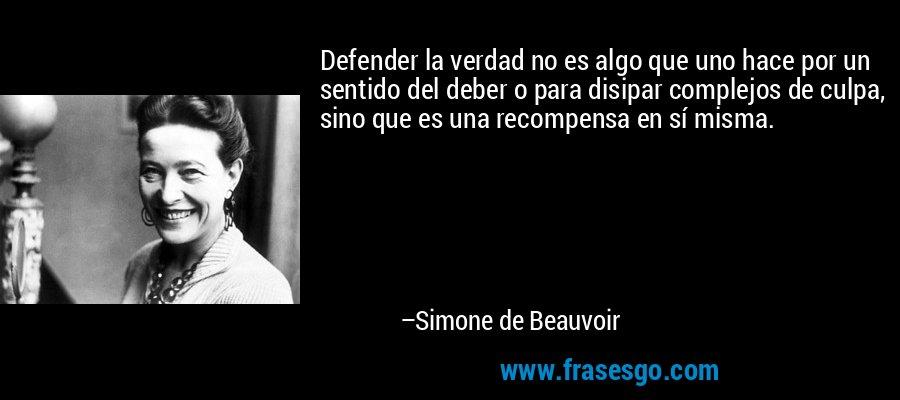 Defender la verdad no es algo que uno hace por un sentido del deber o para disipar complejos de culpa, sino que es una recompensa en sí misma. – Simone de Beauvoir