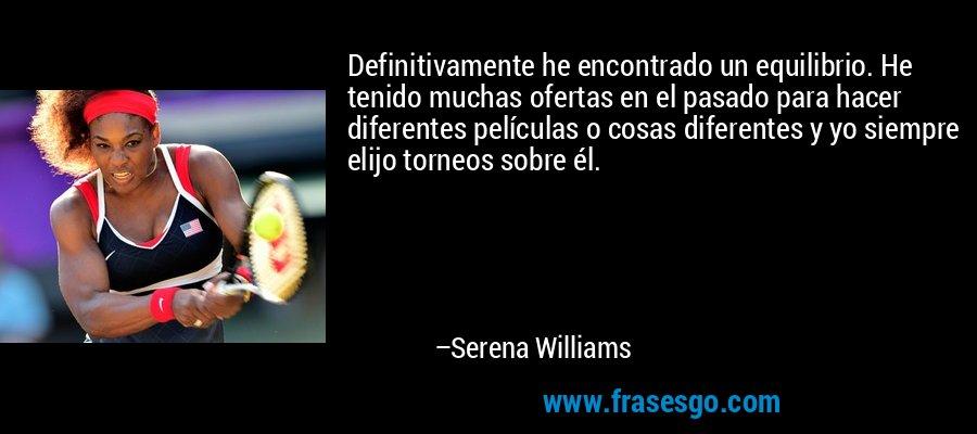 Definitivamente he encontrado un equilibrio. He tenido muchas ofertas en el pasado para hacer diferentes películas o cosas diferentes y yo siempre elijo torneos sobre él. – Serena Williams