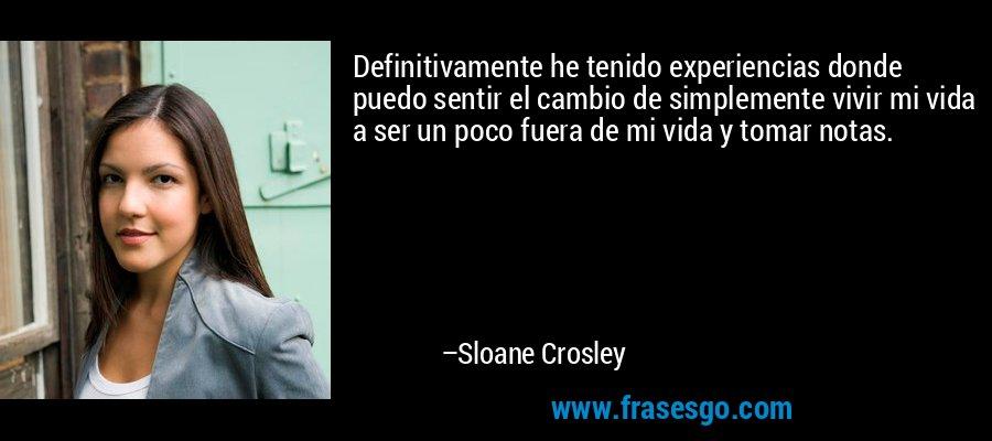 Definitivamente he tenido experiencias donde puedo sentir el cambio de simplemente vivir mi vida a ser un poco fuera de mi vida y tomar notas. – Sloane Crosley