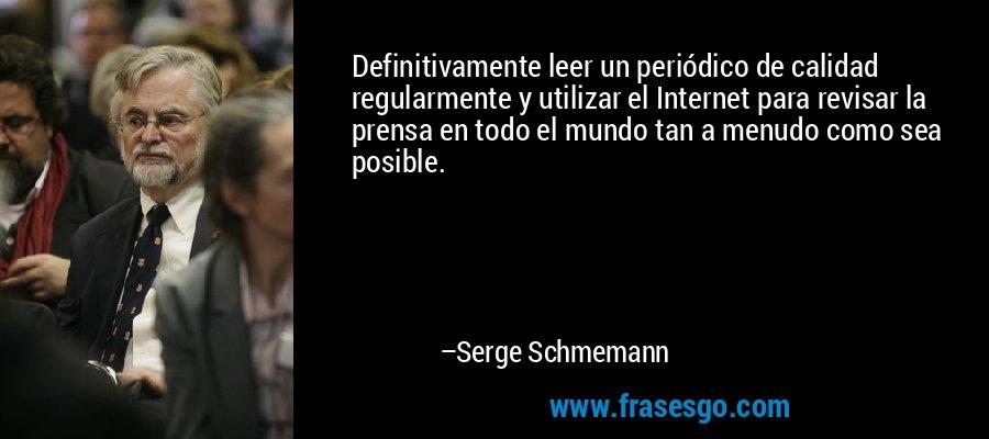 Definitivamente leer un periódico de calidad regularmente y utilizar el Internet para revisar la prensa en todo el mundo tan a menudo como sea posible. – Serge Schmemann