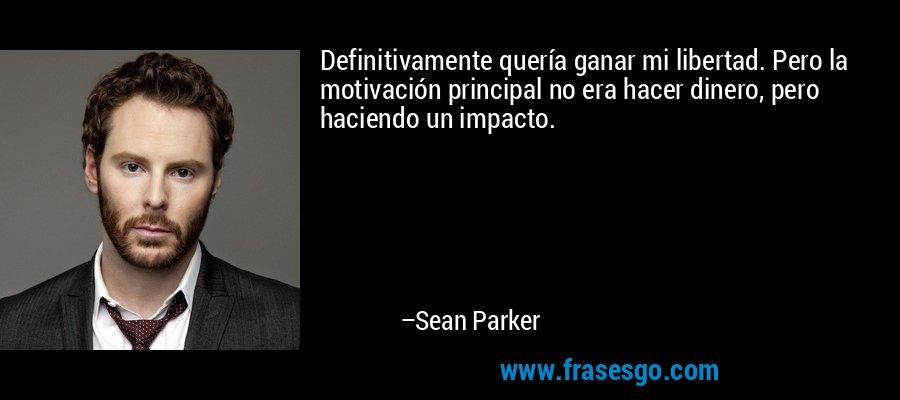 Definitivamente quería ganar mi libertad. Pero la motivación principal no era hacer dinero, pero haciendo un impacto. – Sean Parker