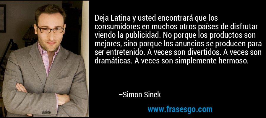 Deja Latina y usted encontrará que los consumidores en muchos otros países de disfrutar viendo la publicidad. No porque los productos son mejores, sino porque los anuncios se producen para ser entretenido. A veces son divertidos. A veces son dramáticas. A veces son simplemente hermoso. – Simon Sinek