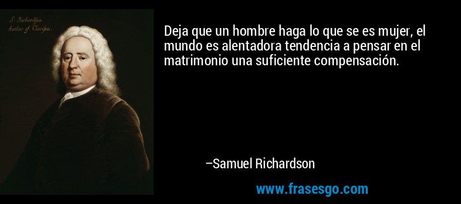 Deja que un hombre haga lo que se es mujer, el mundo es alentadora tendencia a pensar en el matrimonio una suficiente compensación. – Samuel Richardson