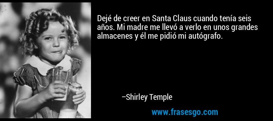 Dejé de creer en Santa Claus cuando tenía seis años. Mi madre me llevó a verlo en unos grandes almacenes y él me pidió mi autógrafo. – Shirley Temple