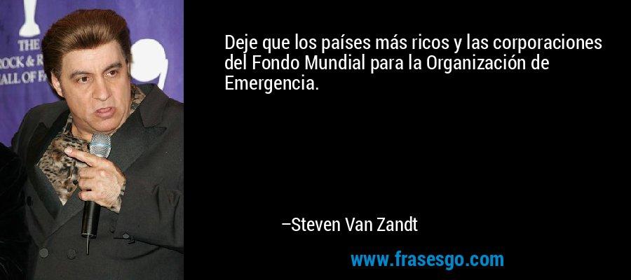 Deje que los países más ricos y las corporaciones del Fondo Mundial para la Organización de Emergencia. – Steven Van Zandt