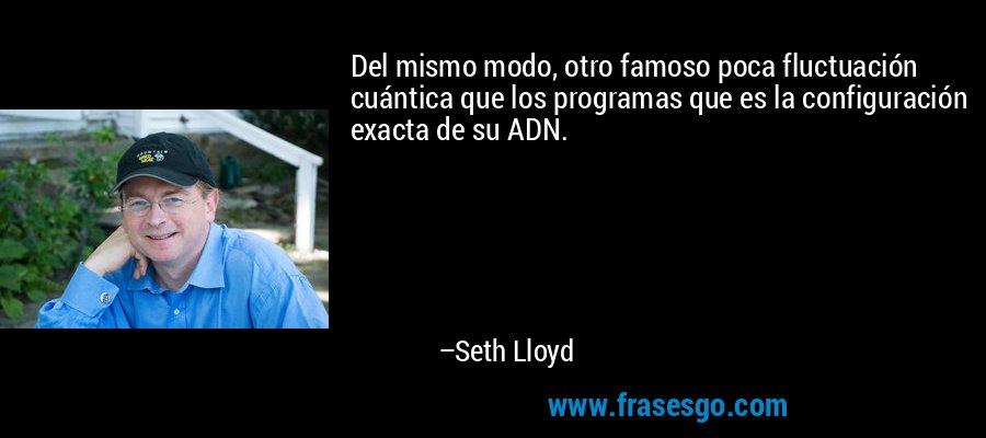 Del mismo modo, otro famoso poca fluctuación cuántica que los programas que es la configuración exacta de su ADN. – Seth Lloyd