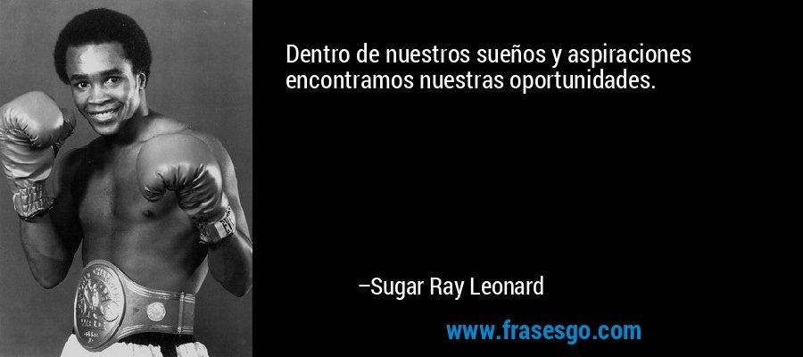 Dentro de nuestros sueños y aspiraciones encontramos nuestras oportunidades. – Sugar Ray Leonard