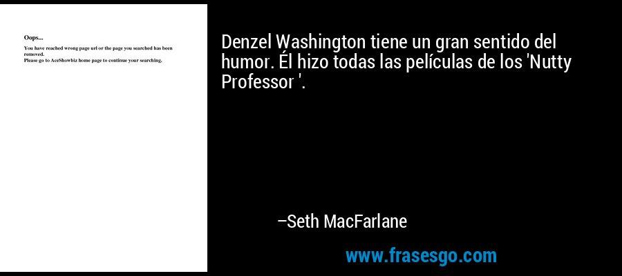 Denzel Washington tiene un gran sentido del humor. Él hizo todas las películas de los 'Nutty Professor '. – Seth MacFarlane